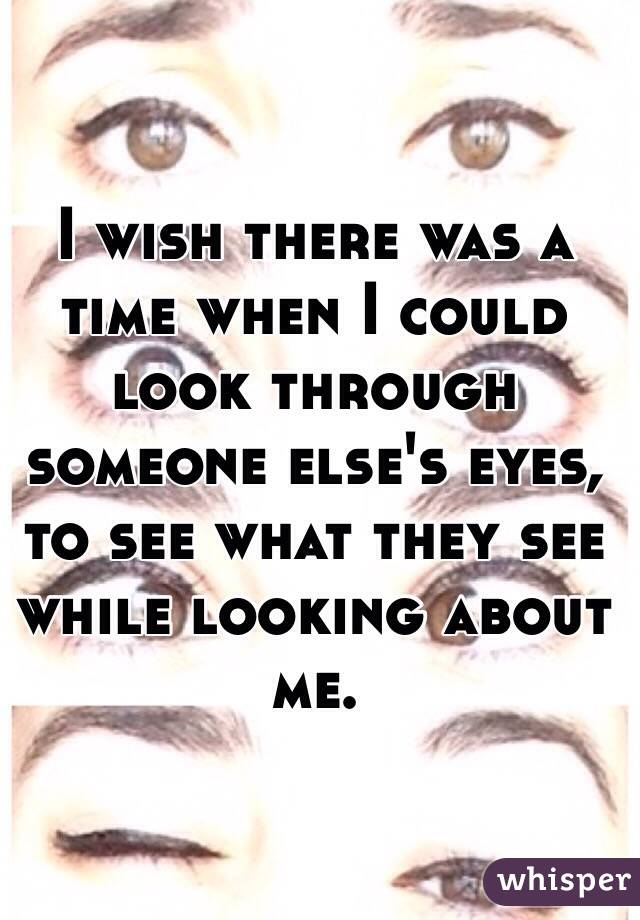 I wish there was a time when I could look through someone else's eyes, to see what they see while looking about me.