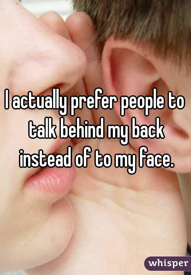 I actually prefer people to talk behind my back instead of to my face.