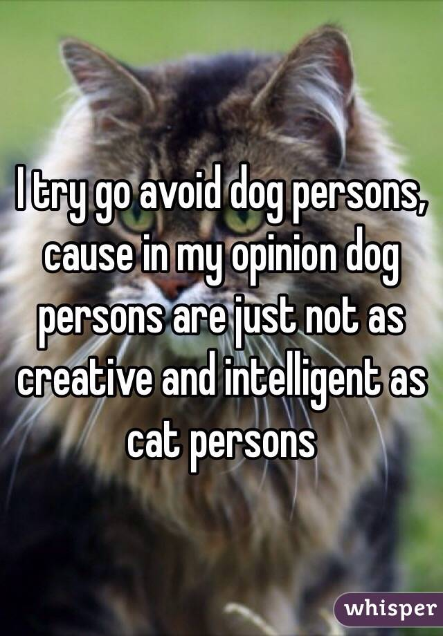 I try go avoid dog persons, cause in my opinion dog persons are just not as creative and intelligent as cat persons