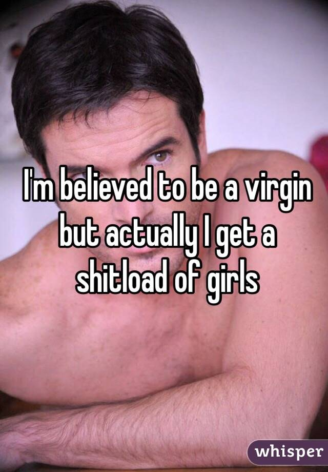 I'm believed to be a virgin but actually I get a shitload of girls
