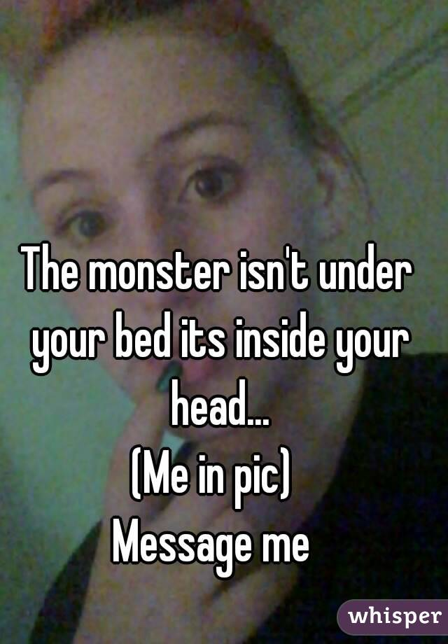 The monster isn't under your bed its inside your head... (Me in pic)  Message me
