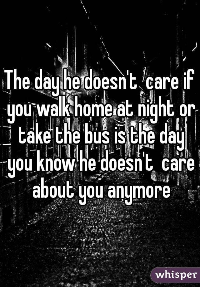 The day he doesn't  care if you walk home at night or take the bus is the day you know he doesn't  care about you anymore