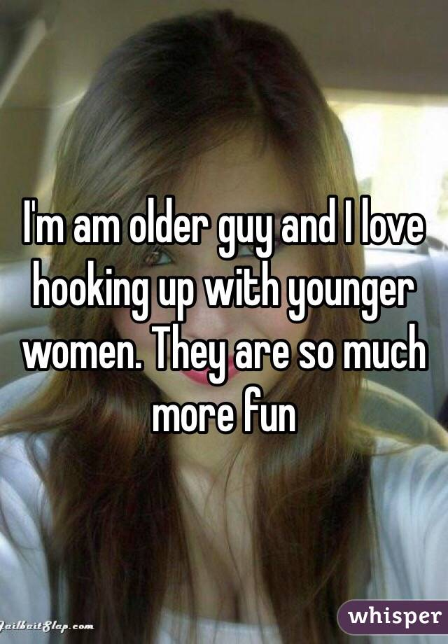 I'm am older guy and I love hooking up with younger women. They are so much more fun