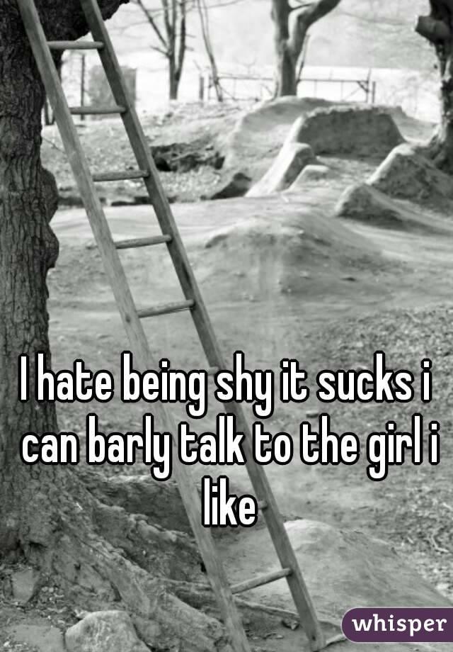 I hate being shy it sucks i can barly talk to the girl i like