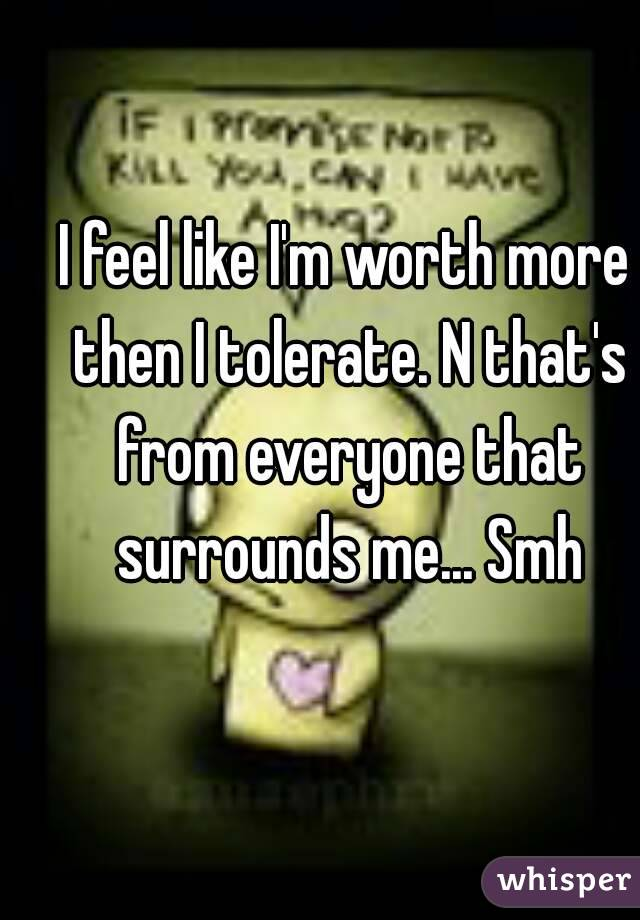I feel like I'm worth more then I tolerate. N that's from everyone that surrounds me... Smh