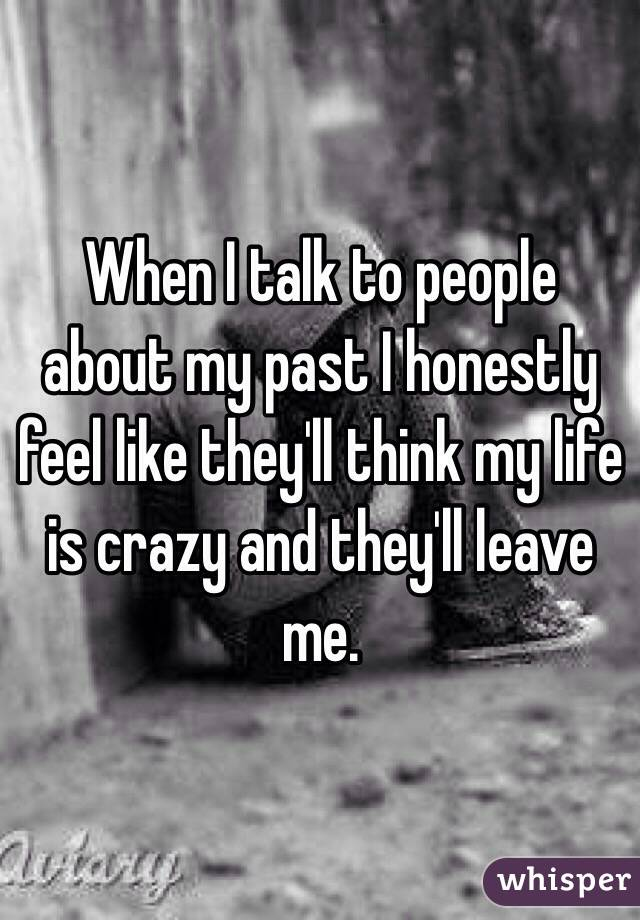 When I talk to people about my past I honestly feel like they'll think my life is crazy and they'll leave me.