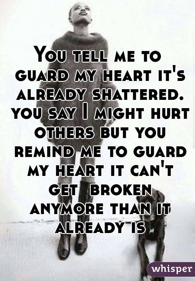 You tell me to guard my heart it's already shattered. you say I might hurt others but you remind me to guard my heart it can't get  broken anymore than it already is