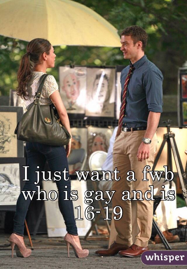 I just want a fwb who is gay and is 16-19