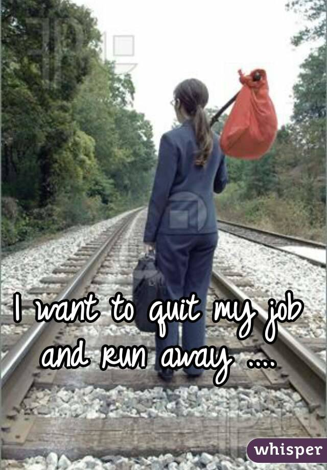 I want to quit my job and run away ....