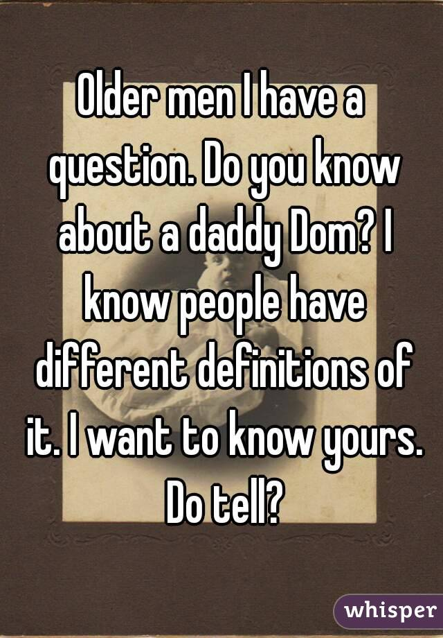 Older men I have a question. Do you know about a daddy Dom? I know people have different definitions of it. I want to know yours. Do tell?