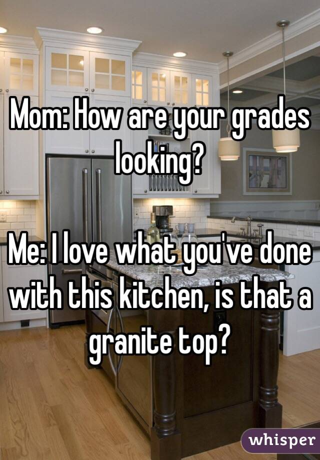 Mom: How are your grades looking?  Me: I love what you've done with this kitchen, is that a granite top?