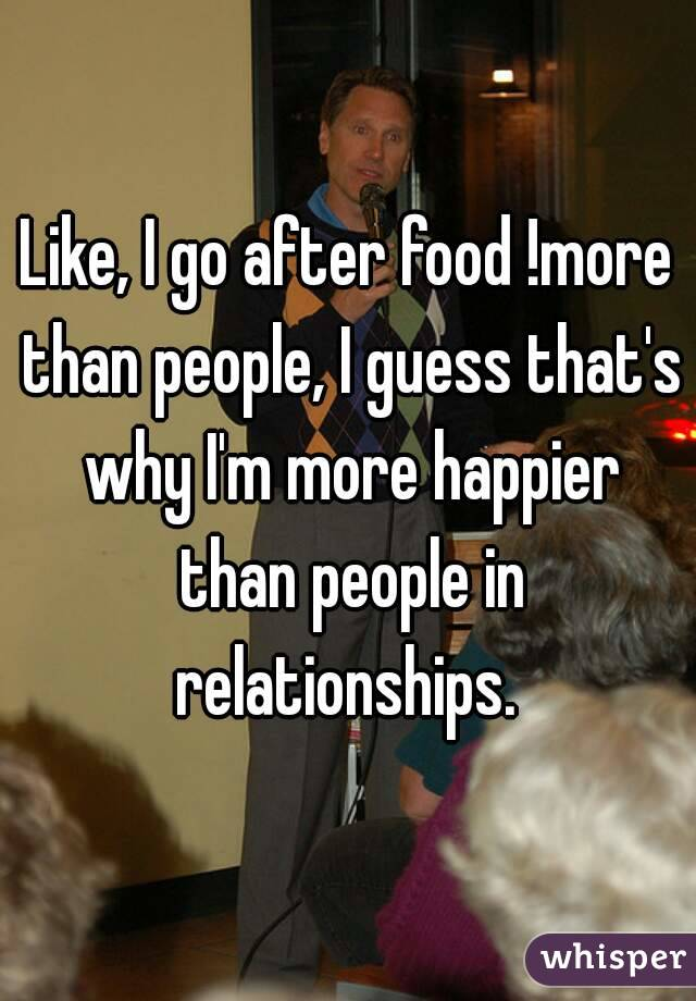 Like, I go after food !more than people, I guess that's why I'm more happier than people in relationships.