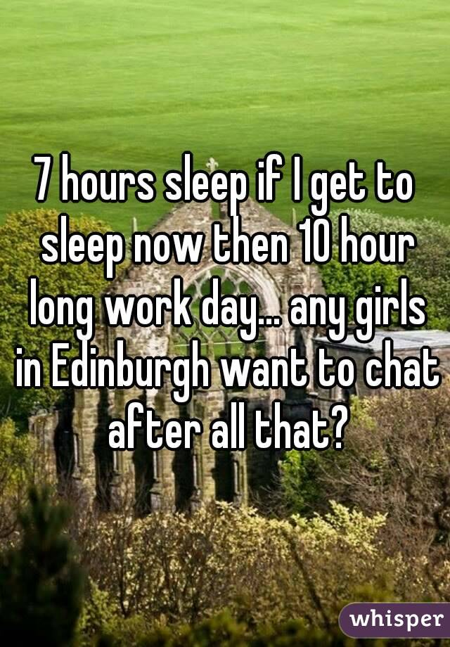 7 hours sleep if I get to sleep now then 10 hour long work day... any girls in Edinburgh want to chat after all that?