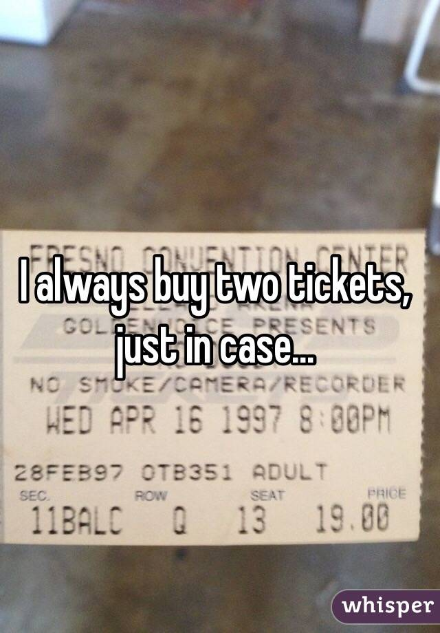 I always buy two tickets, just in case...