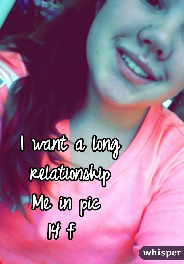 I want a long relationship  Me in pic  14 f