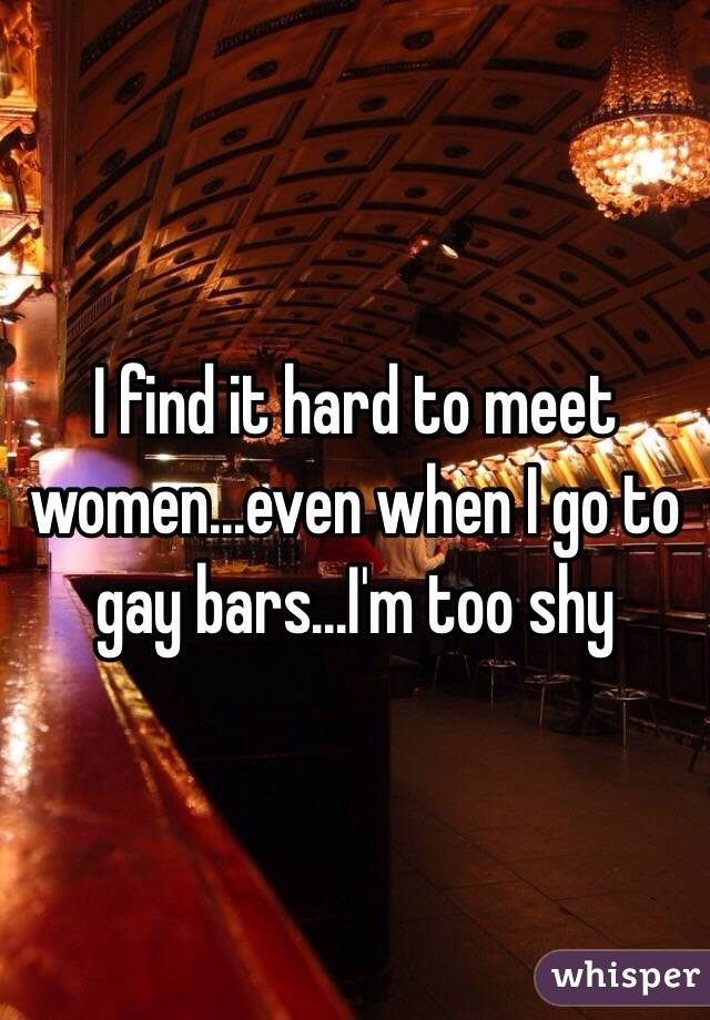 I find it hard to meet women...even when I go to gay bars...I'm too shy
