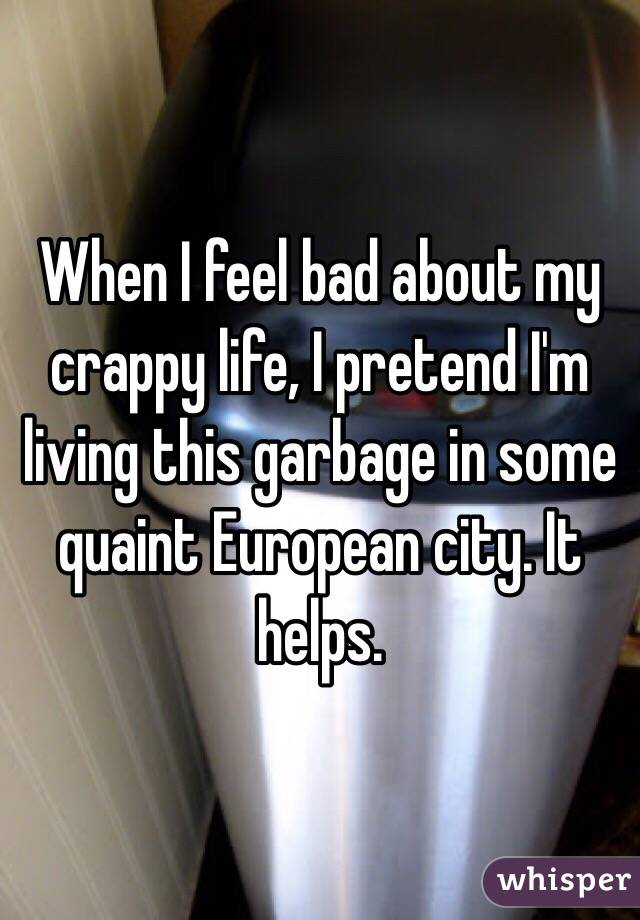 When I feel bad about my crappy life, I pretend I'm living this garbage in some quaint European city. It helps.