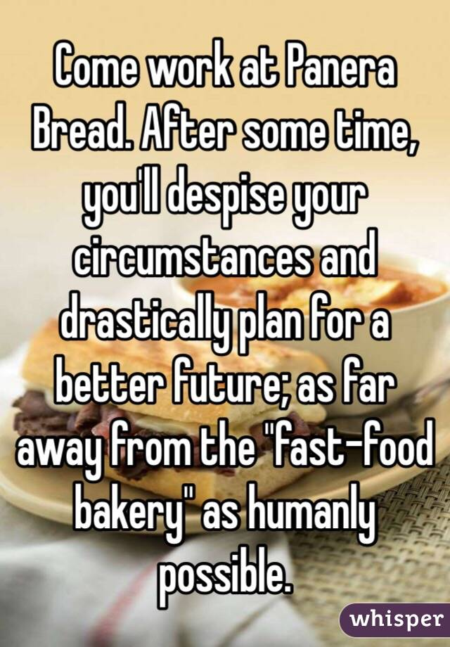 """Come work at Panera Bread. After some time, you'll despise your circumstances and drastically plan for a better future; as far away from the """"fast-food bakery"""" as humanly possible."""