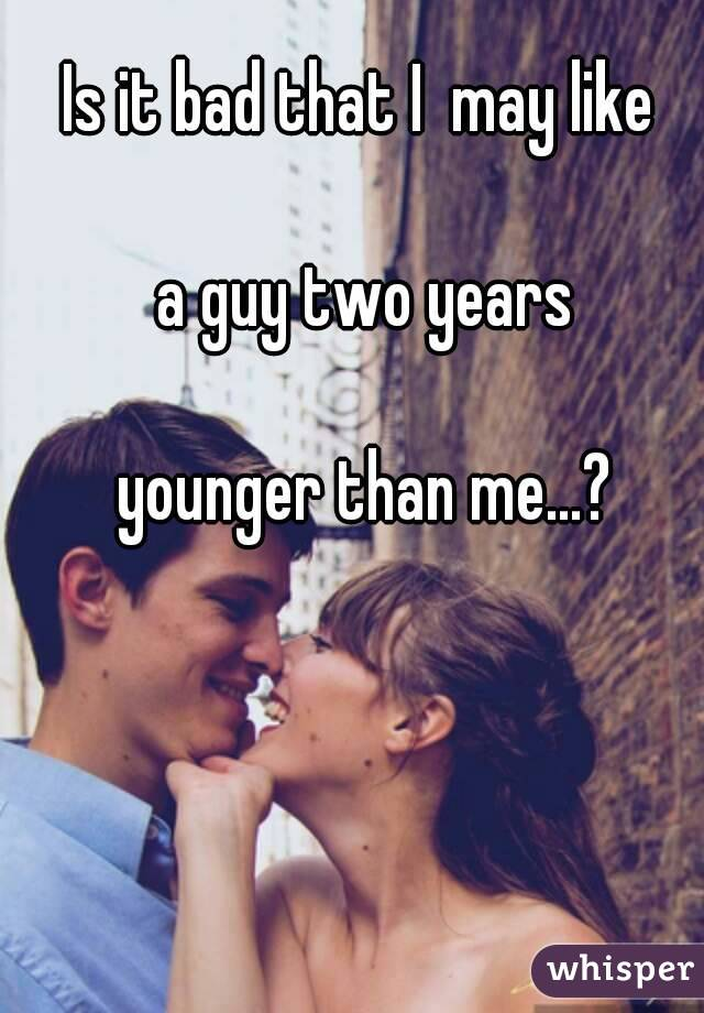 Is it bad that I  may like   a guy two years   younger than me...?