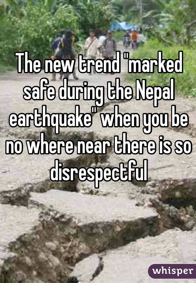 """The new trend """"marked safe during the Nepal earthquake"""" when you be no where near there is so disrespectful"""