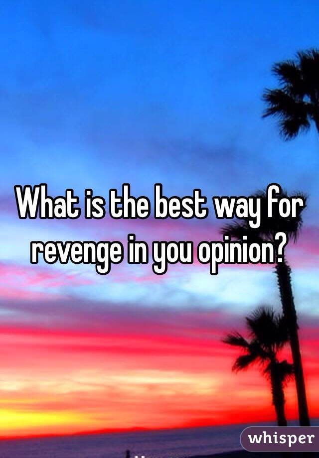 What is the best way for revenge in you opinion?