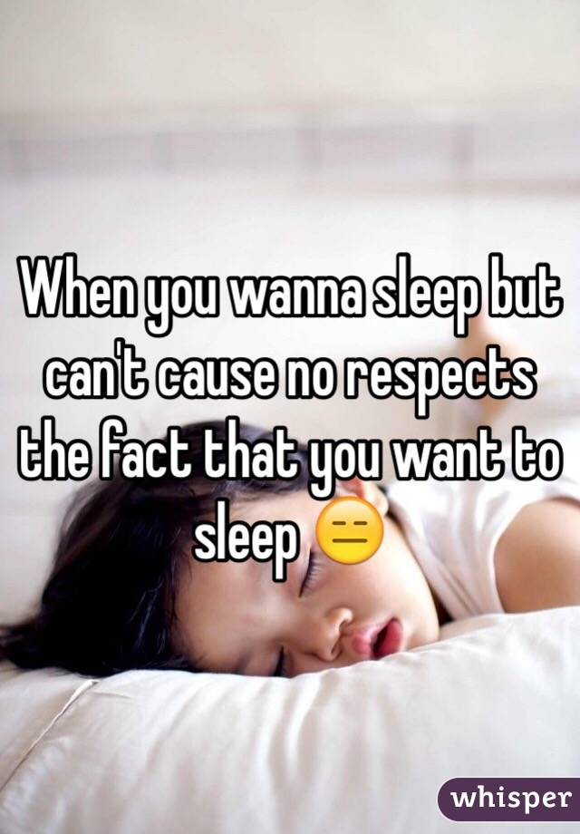 When you wanna sleep but can't cause no respects the fact that you want to sleep 😑