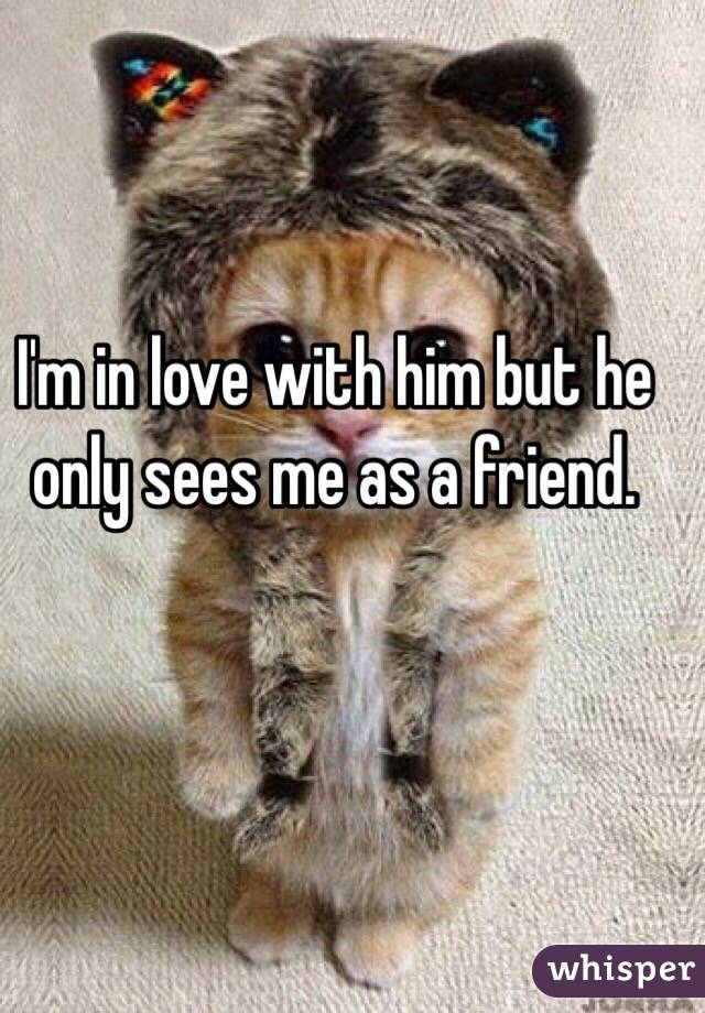 I'm in love with him but he only sees me as a friend.