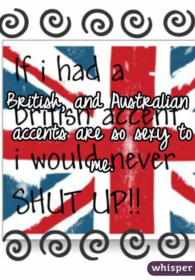 British, and Australian accents are so sexy to me.