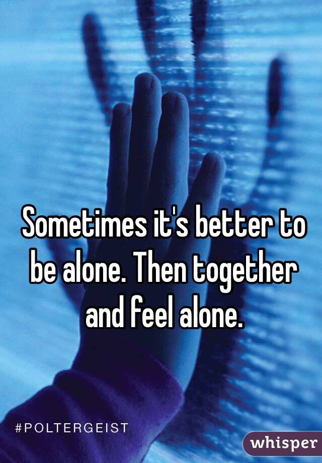 Sometimes it's better to be alone. Then together and feel alone.