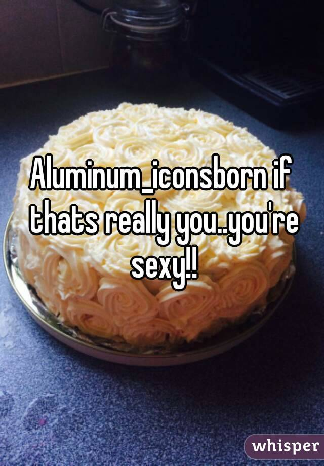 Aluminum_iconsborn if thats really you..you're sexy!!