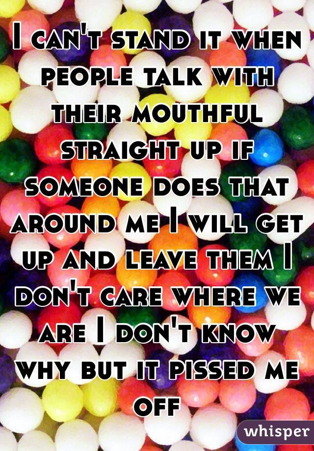 I can't stand it when people talk with their mouthful straight up if someone does that around me I will get up and leave them I don't care where we are I don't know why but it pissed me off