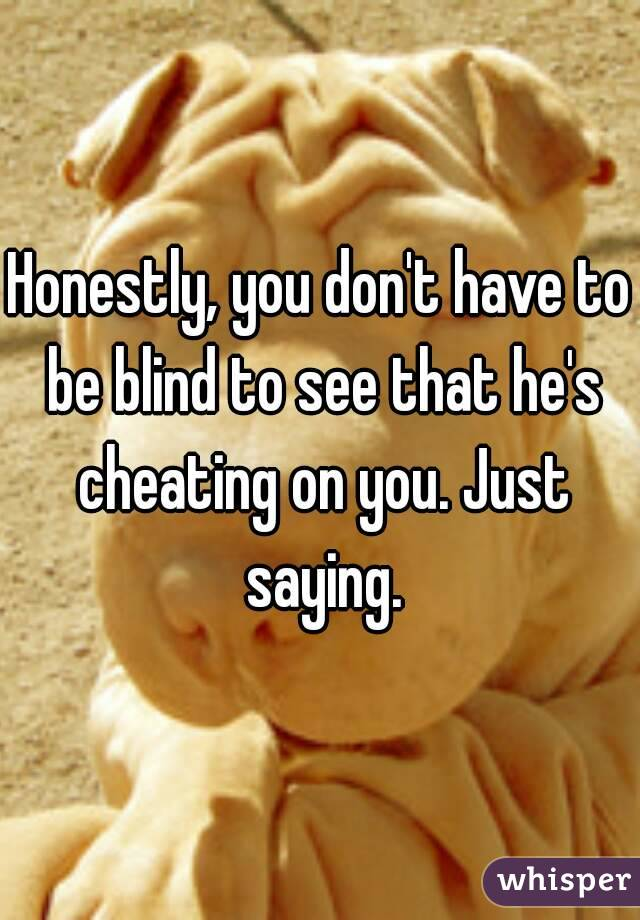 Honestly, you don't have to be blind to see that he's cheating on you. Just saying.