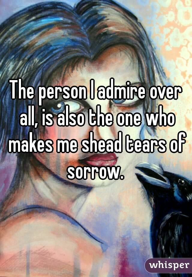 The person I admire over all, is also the one who makes me shead tears of sorrow.