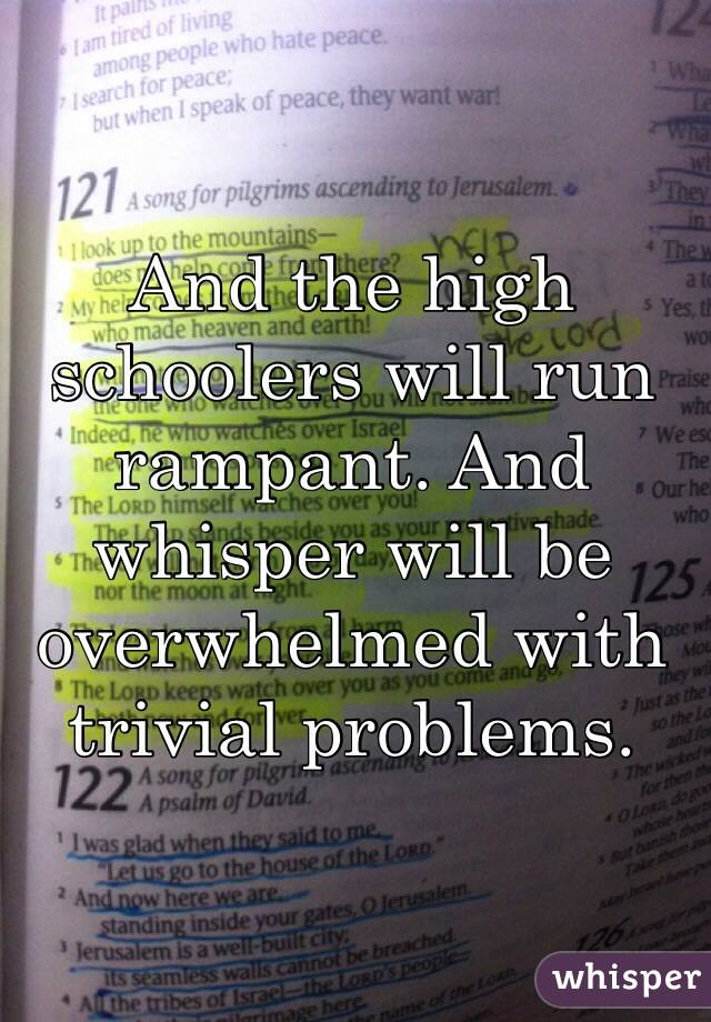 And the high schoolers will run rampant. And whisper will be overwhelmed with trivial problems.