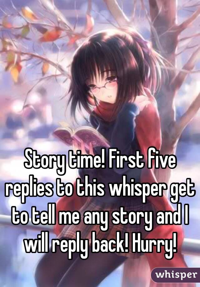 Story time! First five replies to this whisper get to tell me any story and I will reply back! Hurry!