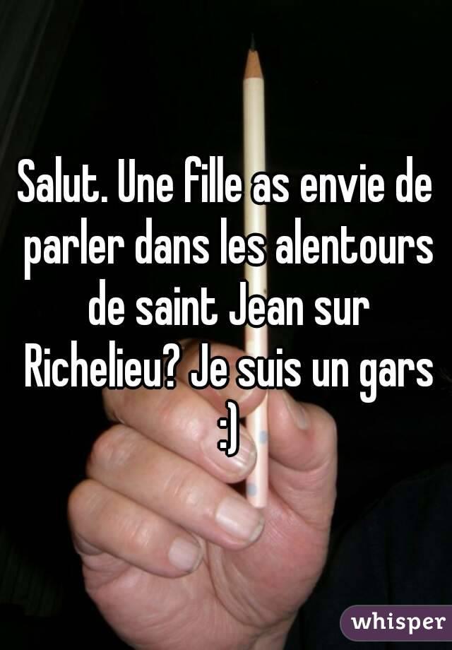 Salut. Une fille as envie de parler dans les alentours de saint Jean sur Richelieu? Je suis un gars :)