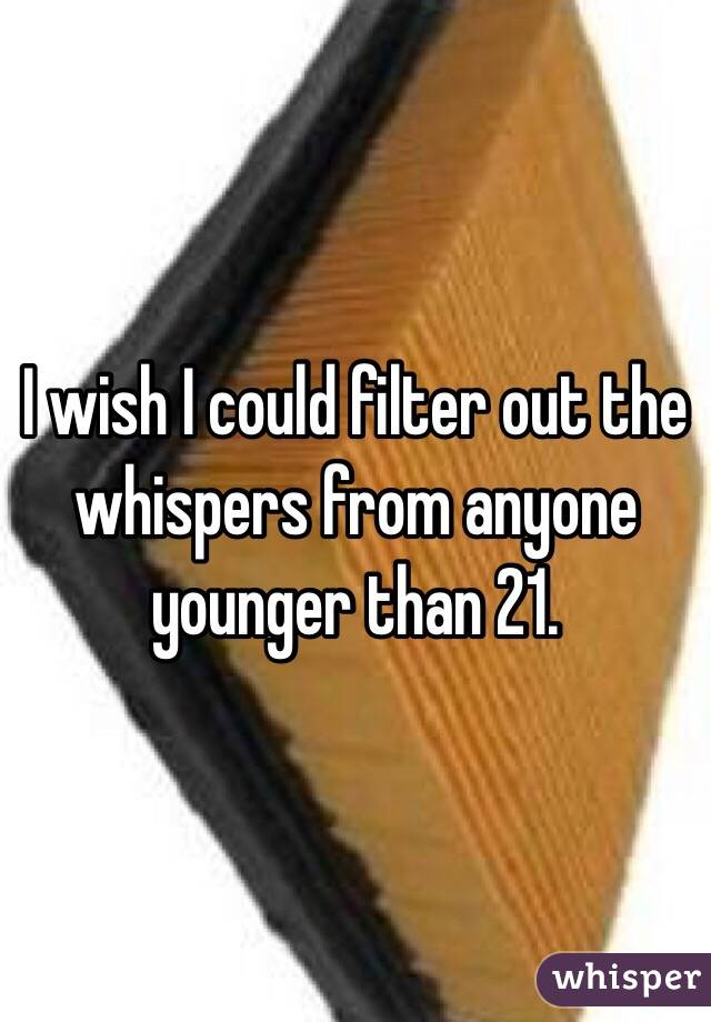 I wish I could filter out the whispers from anyone younger than 21.