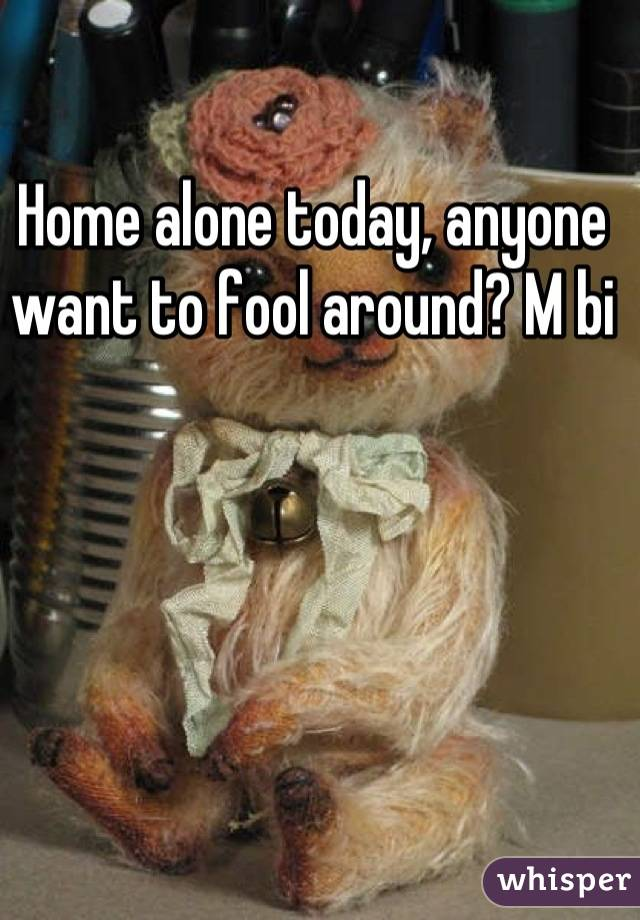 Home alone today, anyone want to fool around? M bi
