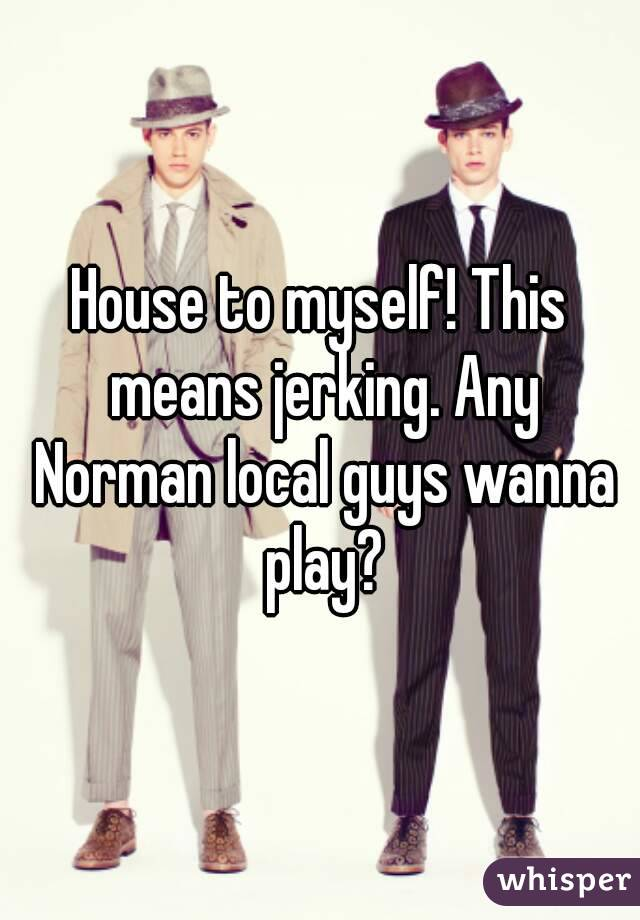 House to myself! This means jerking. Any Norman local guys wanna play?
