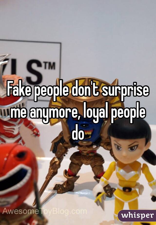 Fake people don't surprise me anymore, loyal people do