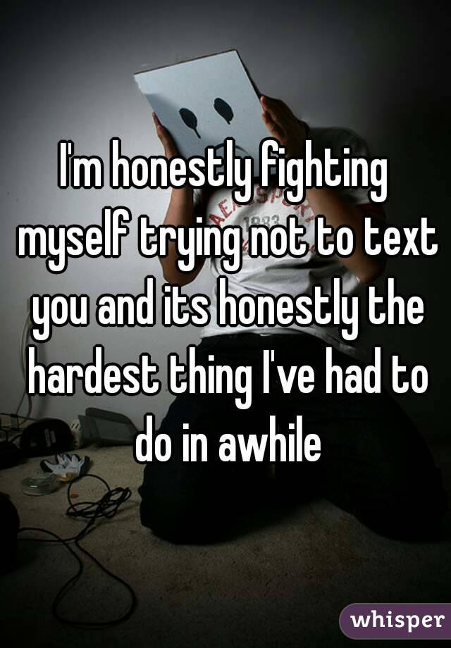 I'm honestly fighting myself trying not to text you and its honestly the hardest thing I've had to do in awhile