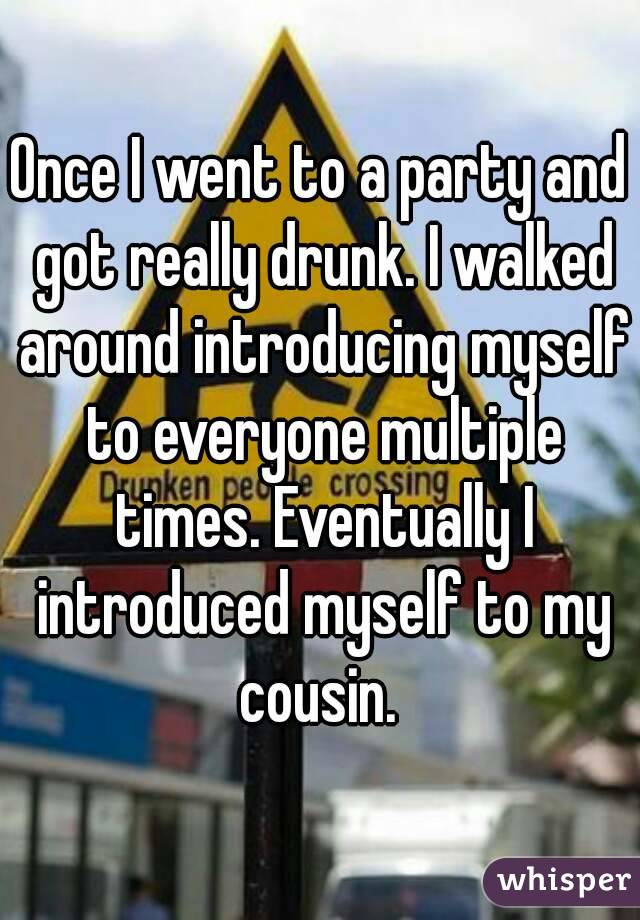 Once I went to a party and got really drunk. I walked around introducing myself to everyone multiple times. Eventually I introduced myself to my cousin.