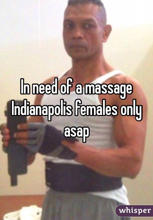In need of a massage Indianapolis females only asap