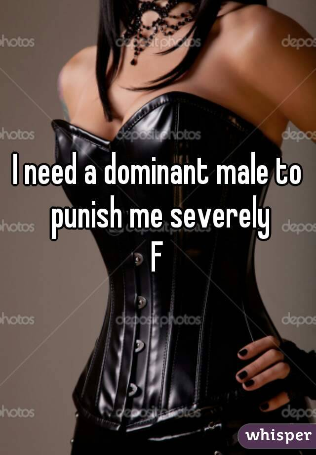 I need a dominant male to punish me severely F