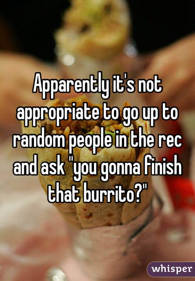 """Apparently it's not appropriate to go up to random people in the rec and ask """"you gonna finish that burrito?"""""""