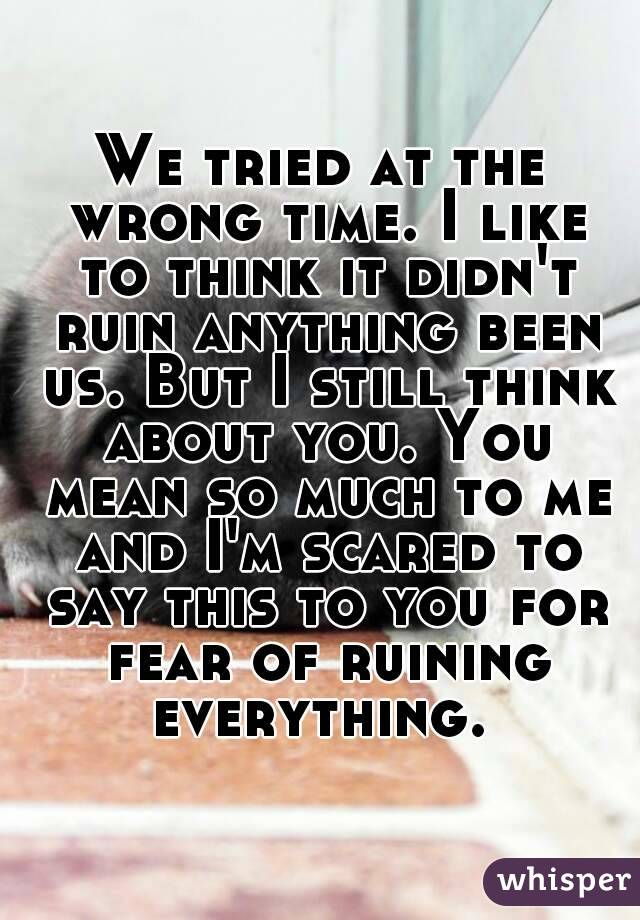 We tried at the wrong time. I like to think it didn't ruin anything been us. But I still think about you. You mean so much to me and I'm scared to say this to you for fear of ruining everything.