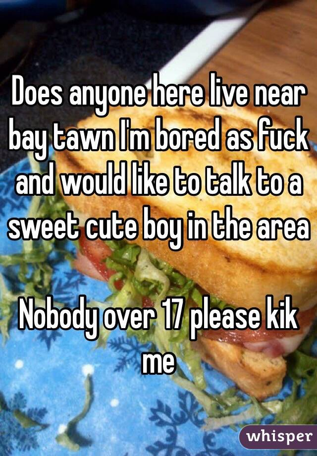 Does anyone here live near bay tawn I'm bored as fuck and would like to talk to a sweet cute boy in the area   Nobody over 17 please kik me