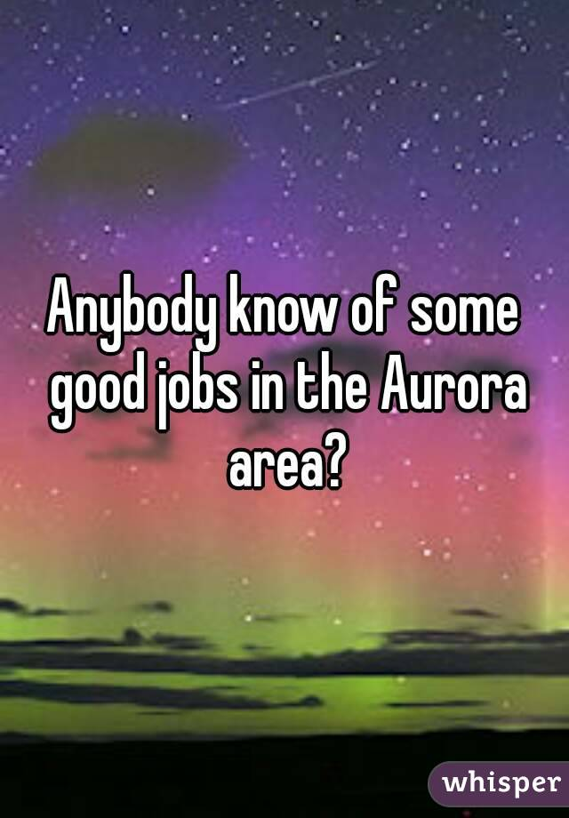 Anybody know of some good jobs in the Aurora area?