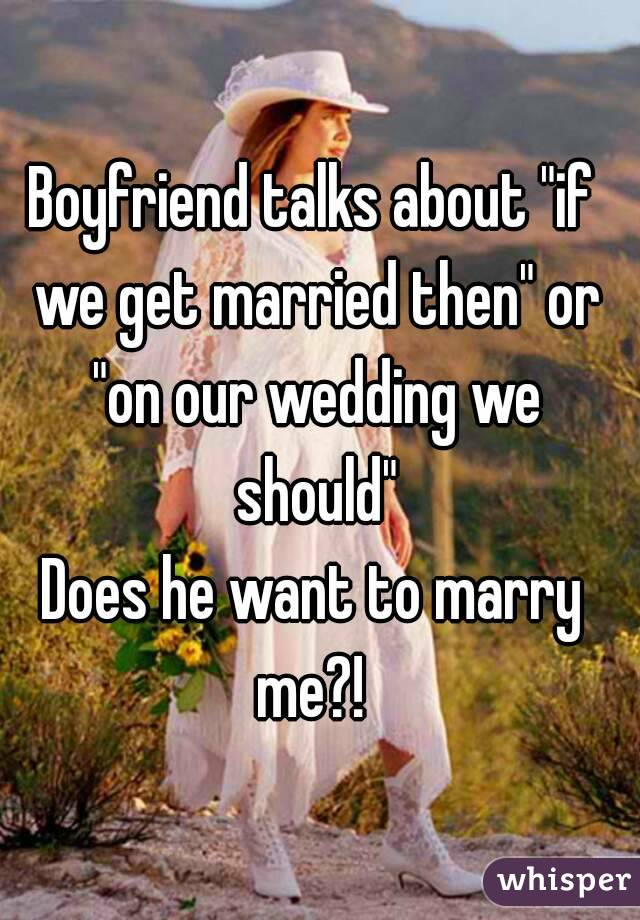 """Boyfriend talks about """"if we get married then"""" or """"on our wedding we should"""" Does he want to marry me?!"""