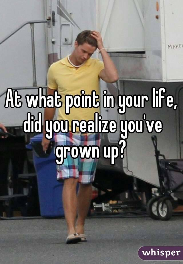 At what point in your life, did you realize you've grown up?